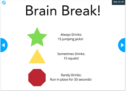 Physical Activity Drink Brain break...Star if always drinks = 15 jumping jacks! Triangle Sometimes Drinks = 15 squats Octagon Rarely Drinks = Run in place for 30 seconds!