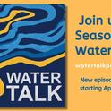 Join us for season 2 of Water Talk, new episodes weekly starting April 2, 2021.